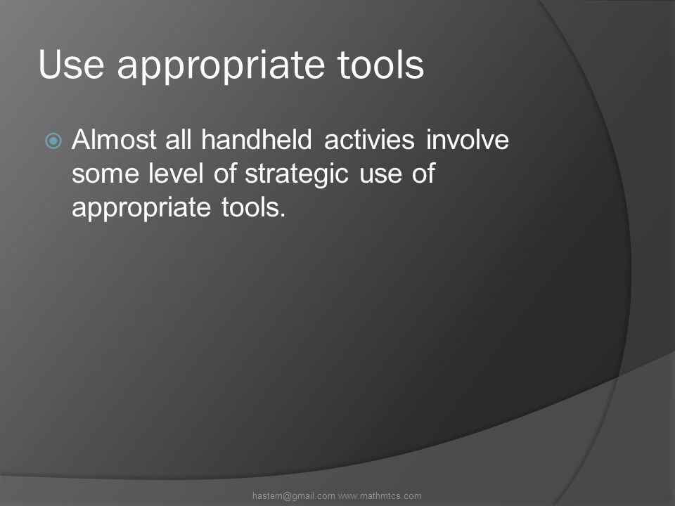 Use appropriate tools  Almost all handheld activies involve some level of strategic use of appropriate tools.