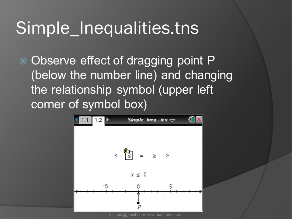Simple_Inequalities.tns  Observe effect of dragging point P (below the number line) and changing the relationship symbol (upper left corner of symbol box) hastern@gmail.com www.mathmtcs.com