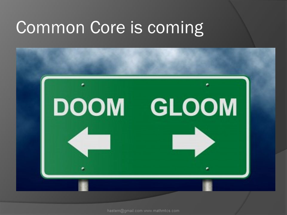 Common Core is coming hastern@gmail.com www.mathmtcs.com