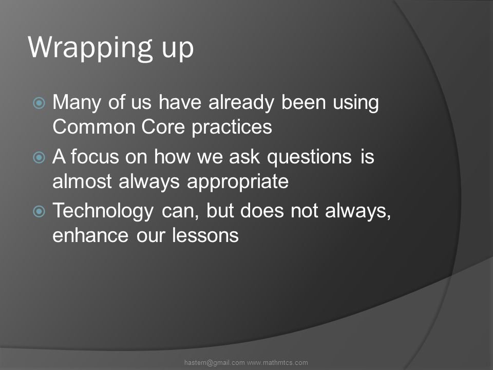 Wrapping up  Many of us have already been using Common Core practices  A focus on how we ask questions is almost always appropriate  Technology can, but does not always, enhance our lessons hastern@gmail.com www.mathmtcs.com