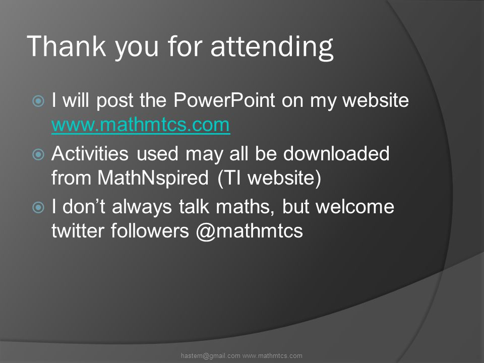Thank you for attending  I will post the PowerPoint on my website www.mathmtcs.com www.mathmtcs.com  Activities used may all be downloaded from MathNspired (TI website)  I don't always talk maths, but welcome twitter followers @mathmtcs hastern@gmail.com www.mathmtcs.com