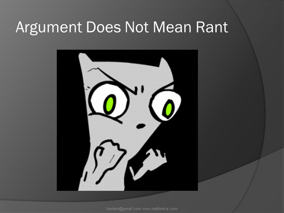Argument Does Not Mean Rant hastern@gmail.com www.mathmtcs.com
