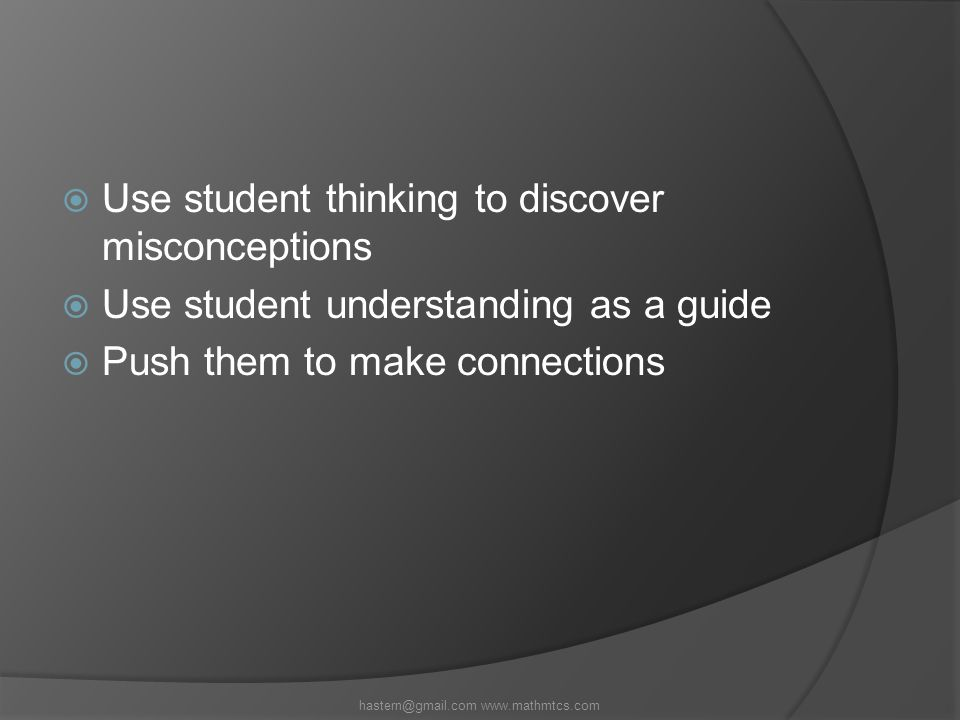  Use student thinking to discover misconceptions  Use student understanding as a guide  Push them to make connections hastern@gmail.com www.mathmtcs.com