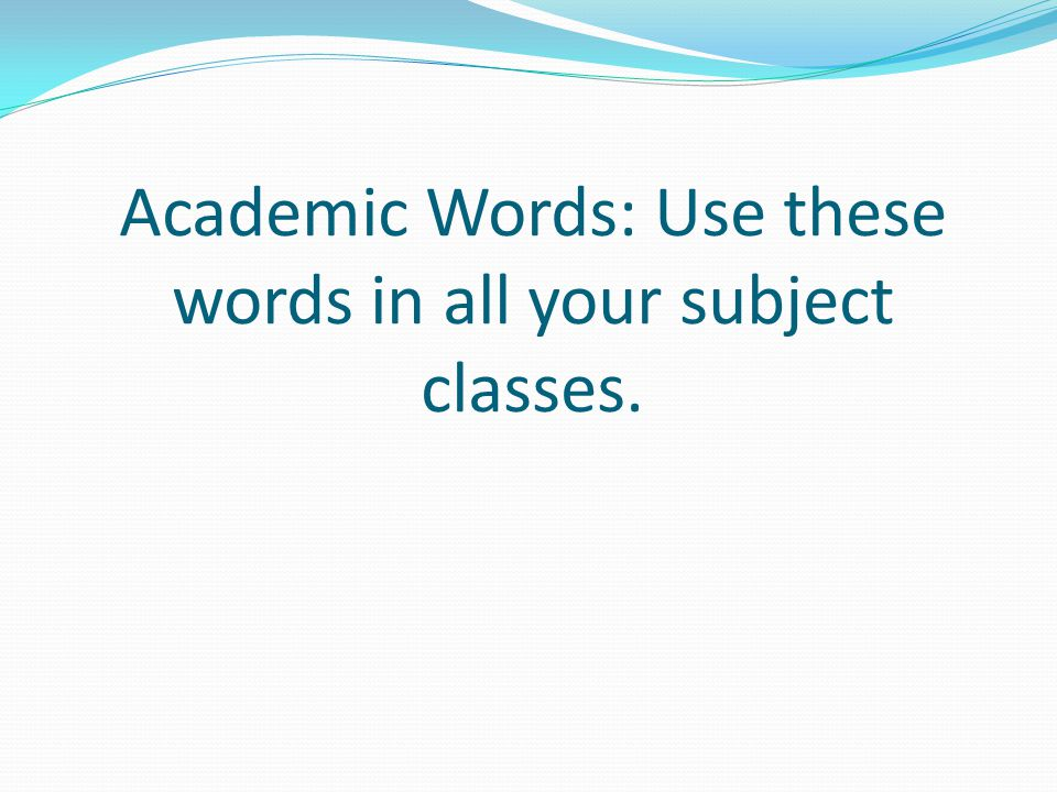 Academic Words: Use these words in all your subject classes.