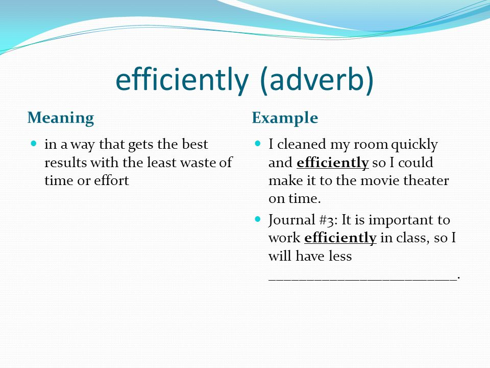 efficiently (adverb) Meaning Example in a way that gets the best results with the least waste of time or effort I cleaned my room quickly and efficiently so I could make it to the movie theater on time.