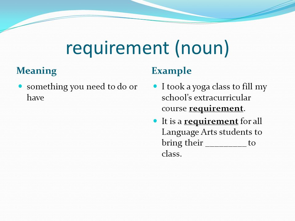 requirement (noun) Meaning Example something you need to do or have I took a yoga class to fill my school's extracurricular course requirement.