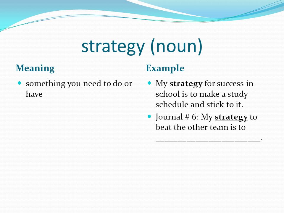 strategy (noun) Meaning Example something you need to do or have My strategy for success in school is to make a study schedule and stick to it.