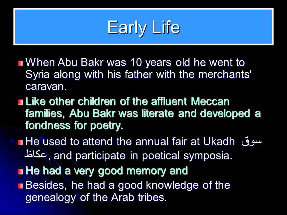 Early Childhood Abu Bakr spent his early childhood like other Arab children of the time among the Bedouins who called themselves Ahlul Ba eer اهل البعير- the people of the camel, In his early years he played with the baby camels and his love for camels earned him the nickname of Abu Bakr, the father of the baby camel.
