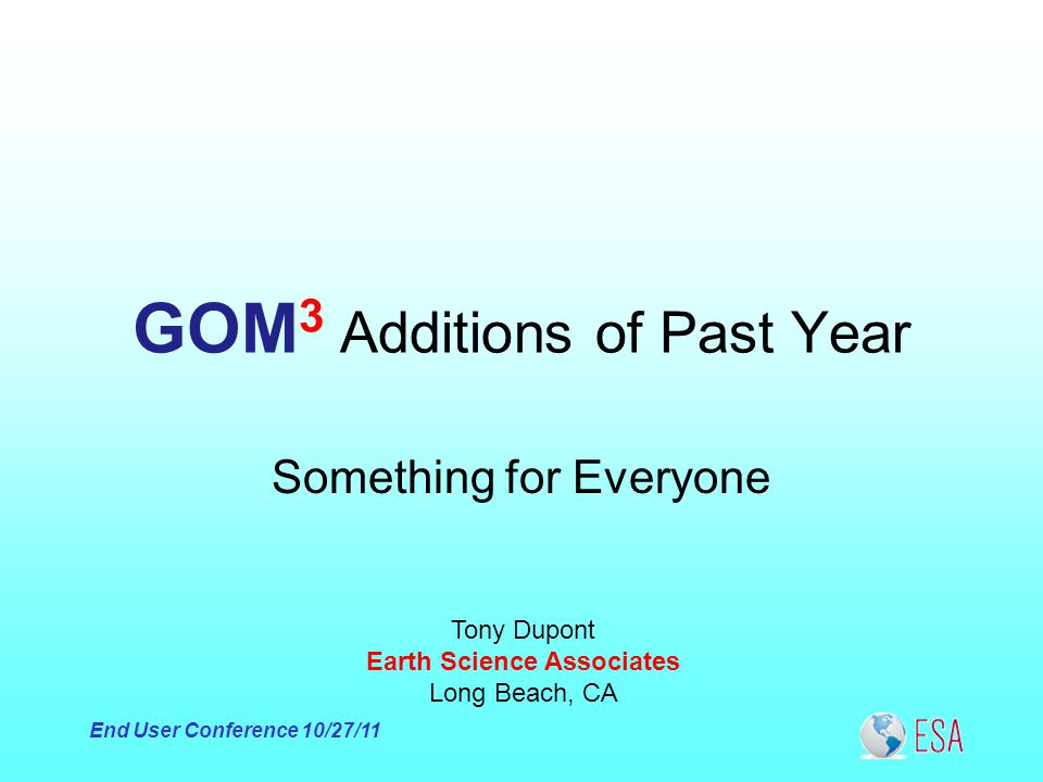 End User Conference 10/27/11 GOM 3 Additions of Past Year Tony Dupont Earth Science Associates Long Beach, CA Something for Everyone
