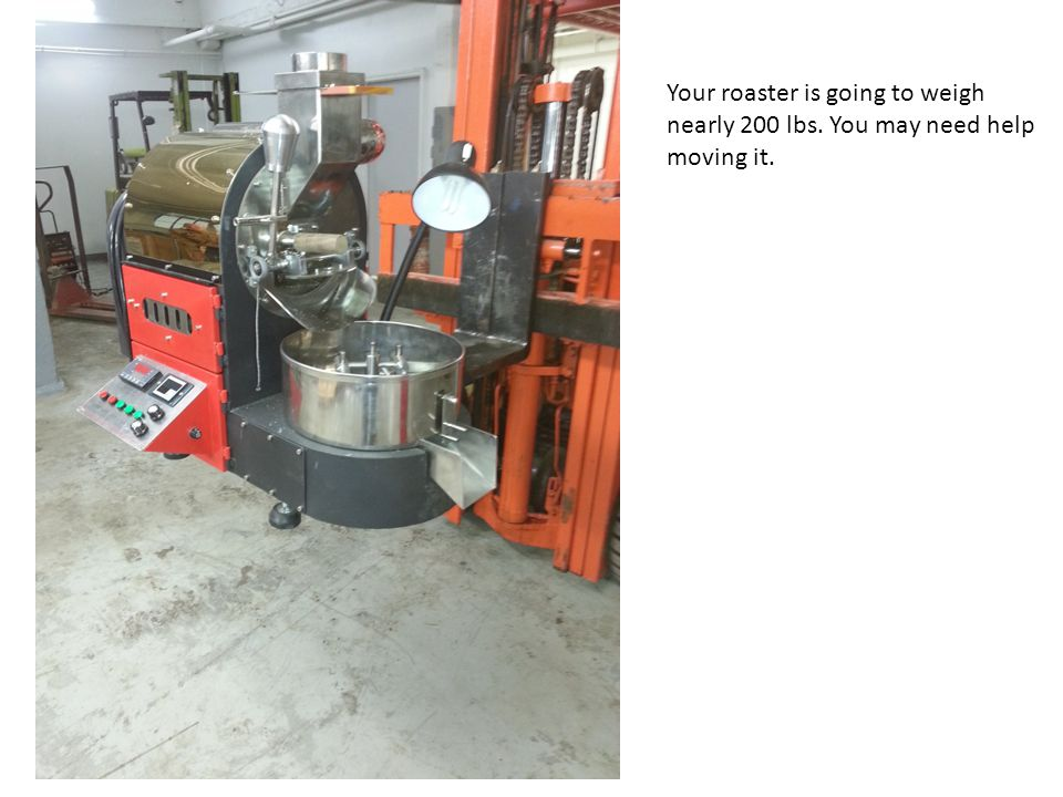 Your roaster is going to weigh nearly 200 lbs. You may need help moving it.