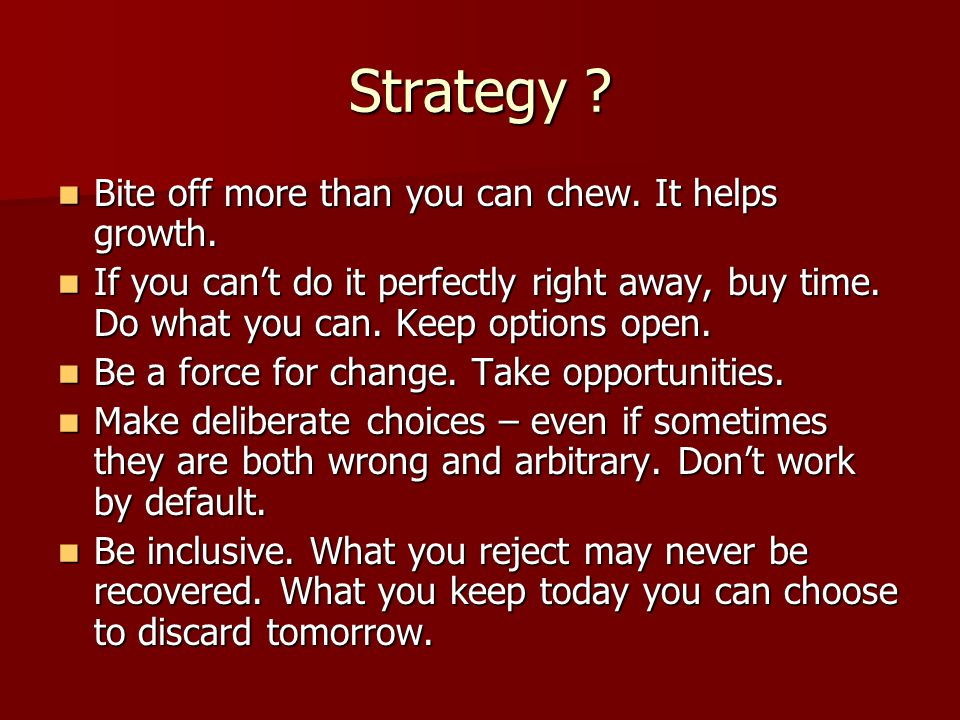 Strategy . Bite off more than you can chew. It helps growth.