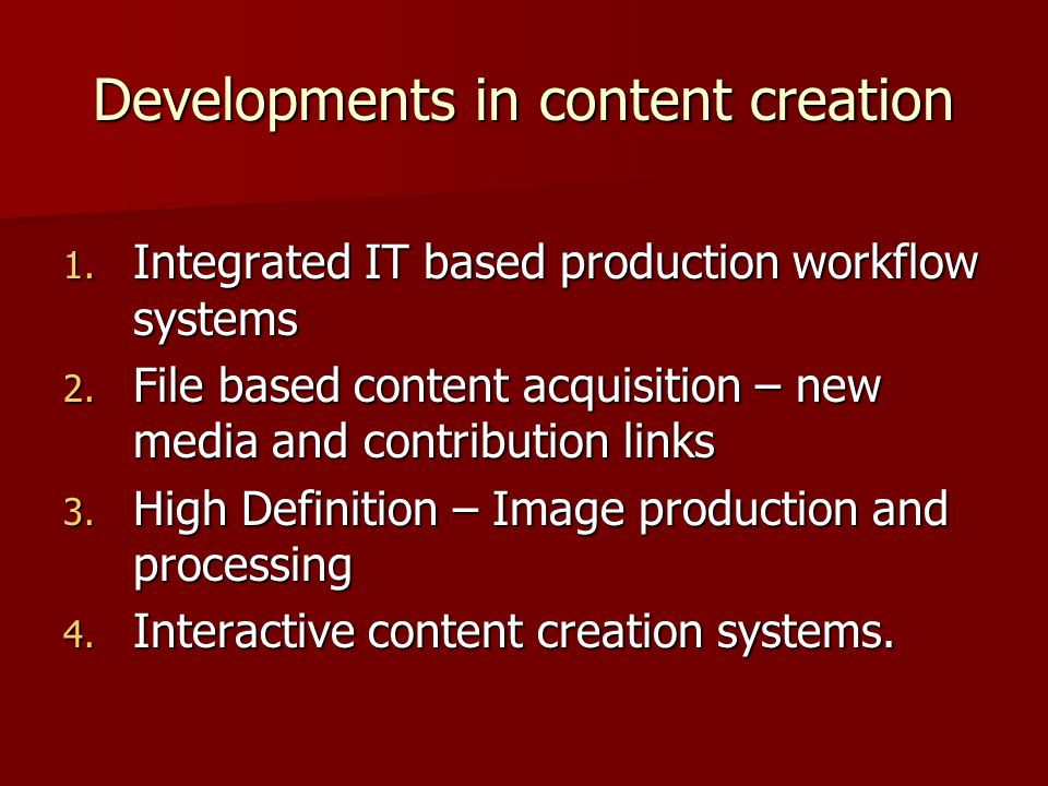 Developments in content creation 1. Integrated IT based production workflow systems 2.