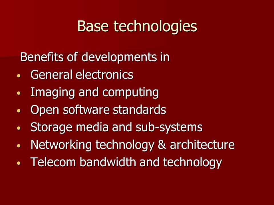 Base technologies Benefits of developments in Benefits of developments in General electronics General electronics Imaging and computing Imaging and computing Open software standards Open software standards Storage media and sub-systems Storage media and sub-systems Networking technology & architecture Networking technology & architecture Telecom bandwidth and technology Telecom bandwidth and technology