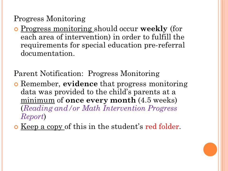 Progress Monitoring Progress monitoring should occur weekly (for each area of intervention) in order to fulfill the requirements for special education pre-referral documentation.