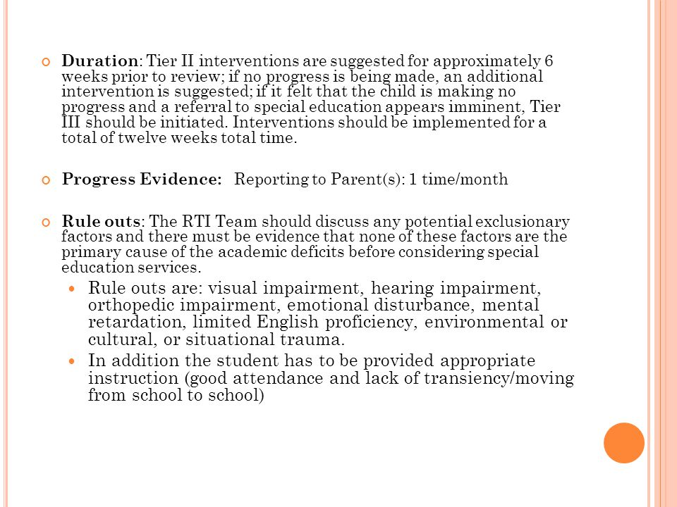 Duration : Tier II interventions are suggested for approximately 6 weeks prior to review; if no progress is being made, an additional intervention is suggested; if it felt that the child is making no progress and a referral to special education appears imminent, Tier III should be initiated.