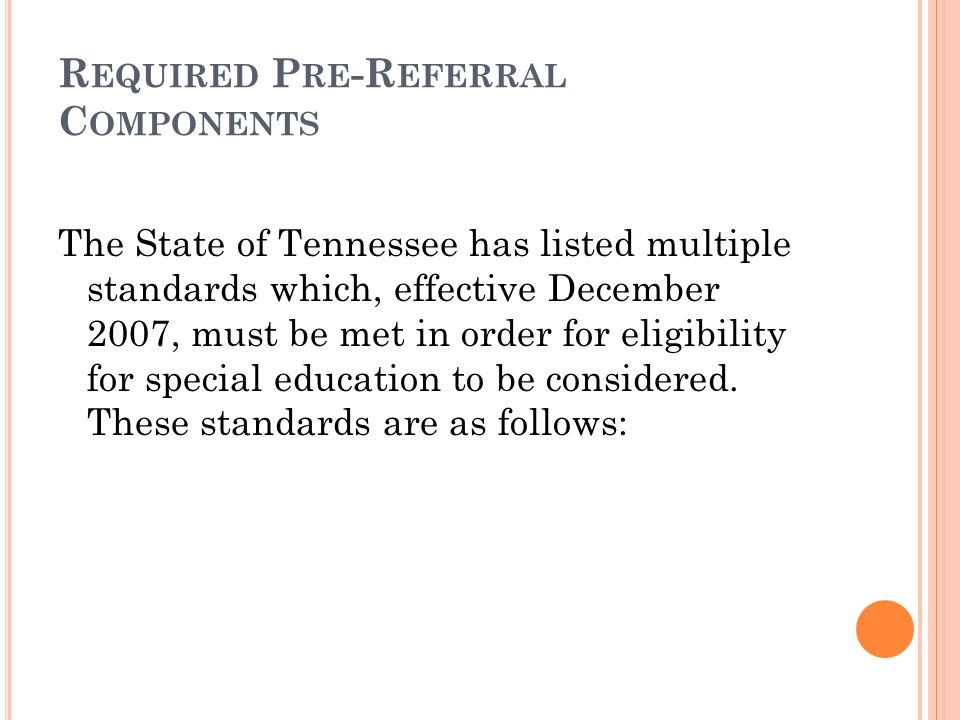 R EQUIRED P RE -R EFERRAL C OMPONENTS The State of Tennessee has listed multiple standards which, effective December 2007, must be met in order for eligibility for special education to be considered.