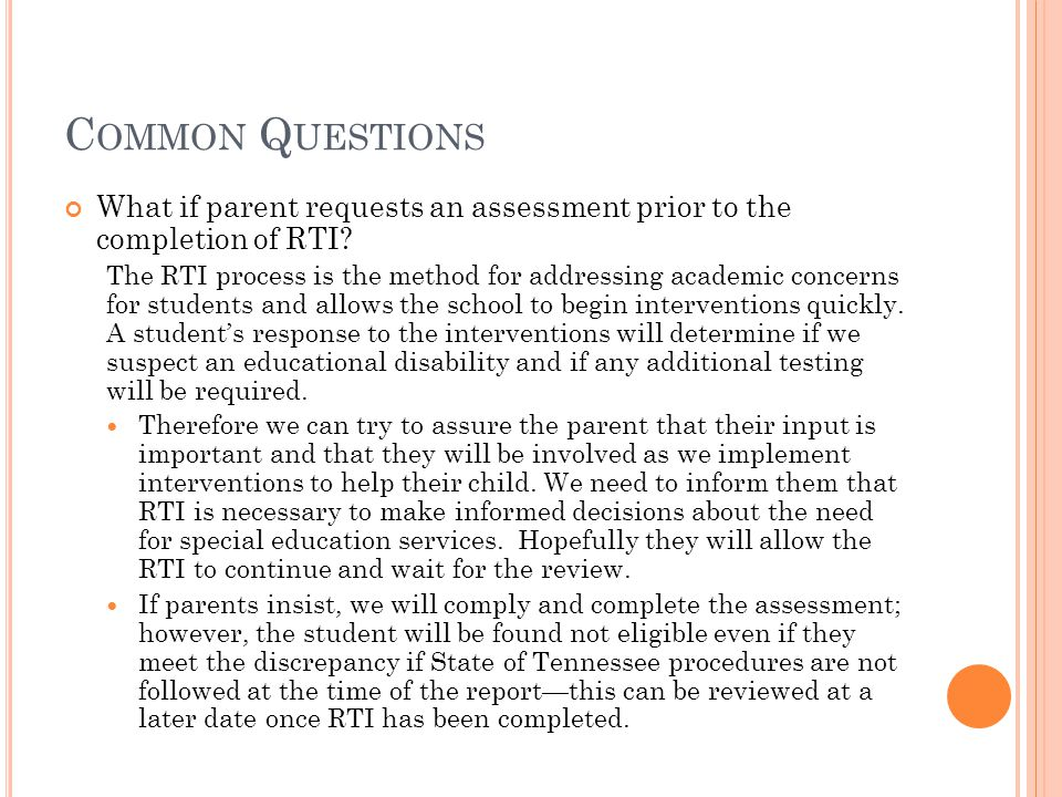 C OMMON Q UESTIONS What if parent requests an assessment prior to the completion of RTI.