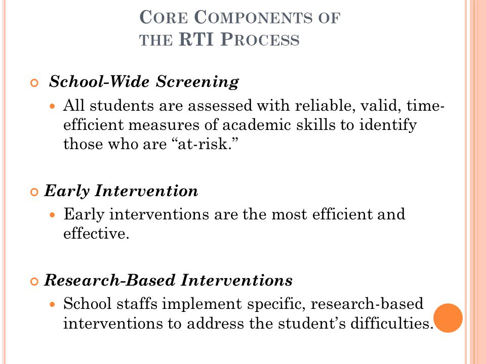 C ORE C OMPONENTS OF THE RTI P ROCESS School-Wide Screening All students are assessed with reliable, valid, time- efficient measures of academic skills to identify those who are at-risk. Early Intervention Early interventions are the most efficient and effective.