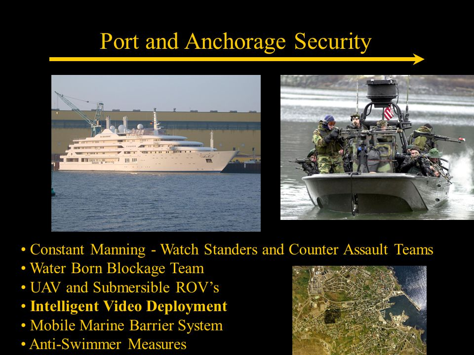 Port and Anchorage Security Constant Manning - Watch Standers and Counter Assault Teams Water Born Blockage Team UAV and Submersible ROV's Intelligent Video Deployment Mobile Marine Barrier System Anti-Swimmer Measures
