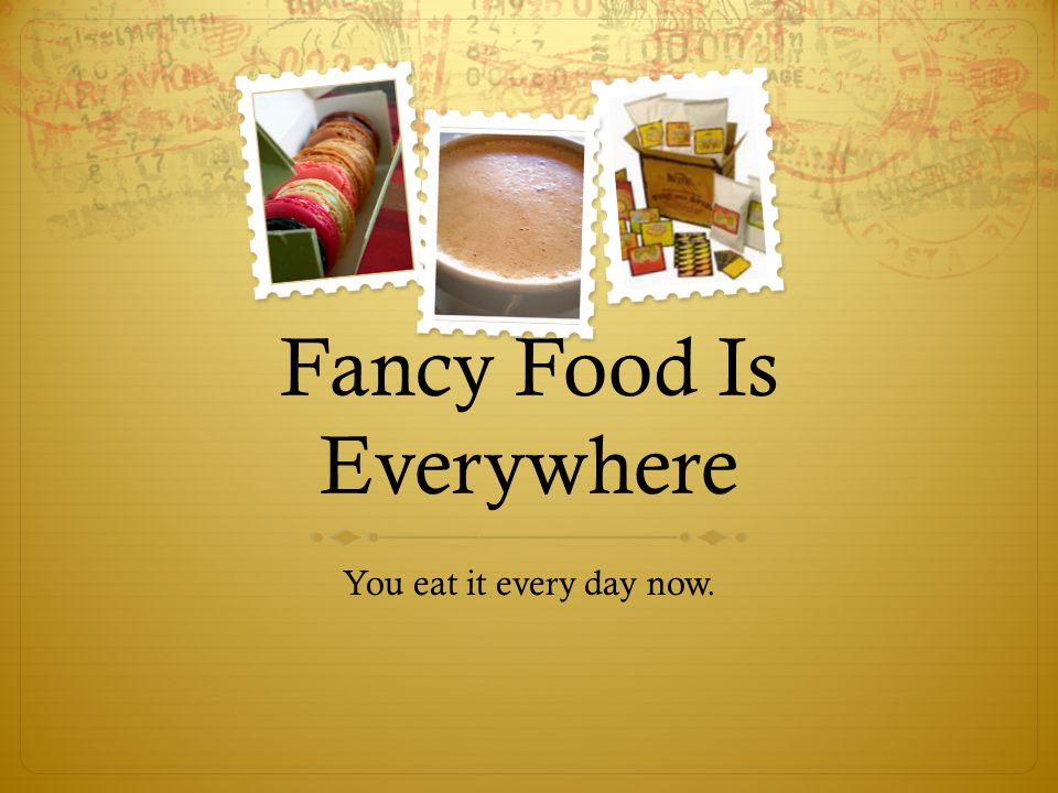 Fancy Food Is Everywhere You eat it every day now.