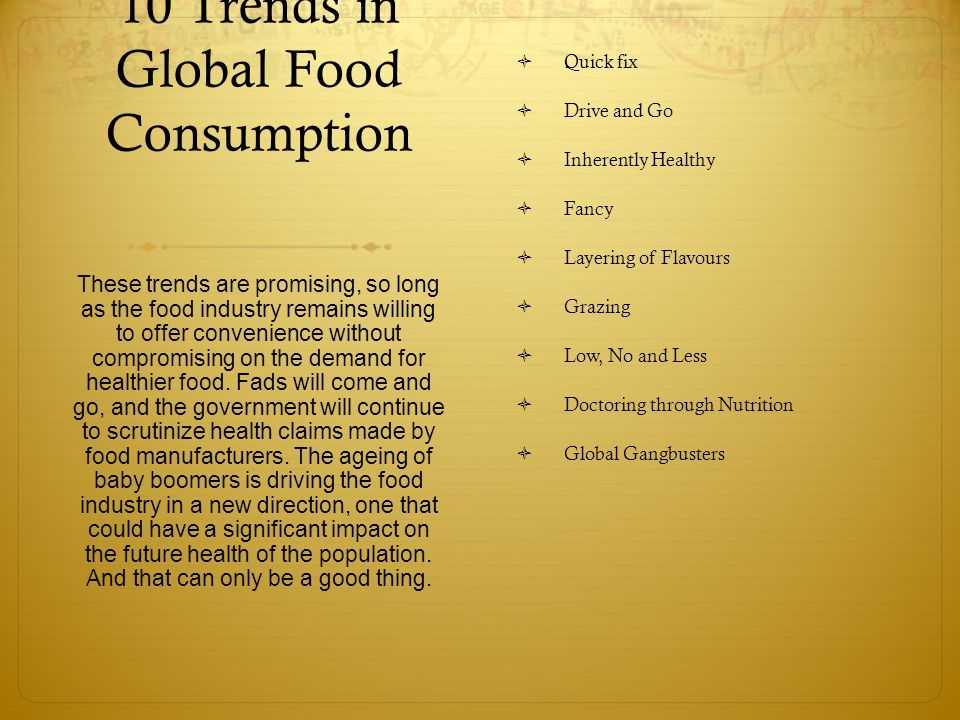 10 Trends in Global Food Consumption  Quick fix  Drive and Go  Inherently Healthy  Fancy  Layering of Flavours  Grazing  Low, No and Less  Doctoring through Nutrition  Global Gangbusters These trends are promising, so long as the food industry remains willing to offer convenience without compromising on the demand for healthier food.