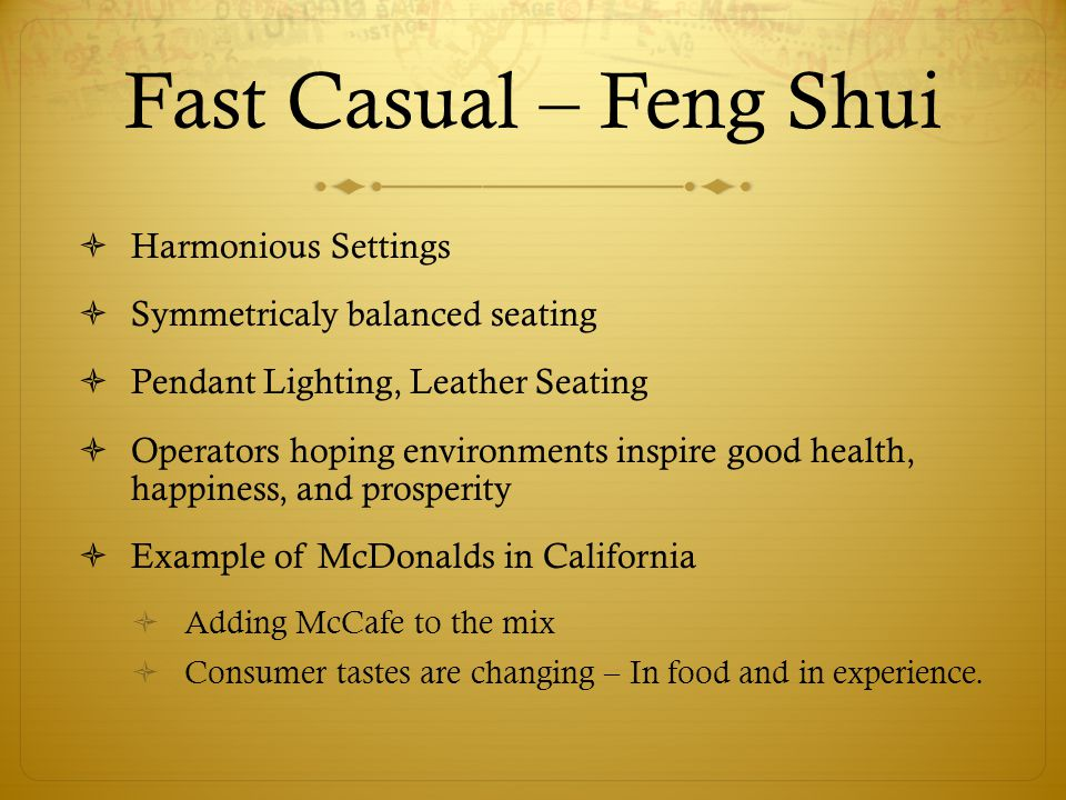 Fast Casual – Feng Shui  Harmonious Settings  Symmetricaly balanced seating  Pendant Lighting, Leather Seating  Operators hoping environments inspire good health, happiness, and prosperity  Example of McDonalds in California  Adding McCafe to the mix  Consumer tastes are changing – In food and in experience.