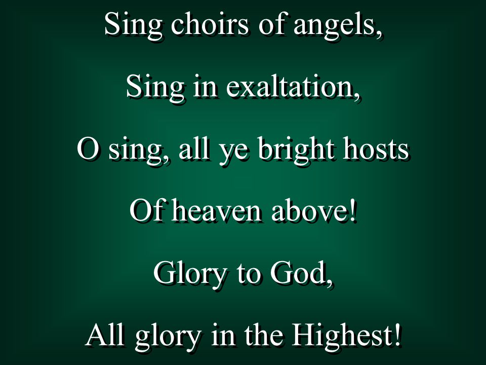 Sing choirs of angels, Sing in exaltation, O sing, all ye bright hosts Of heaven above.