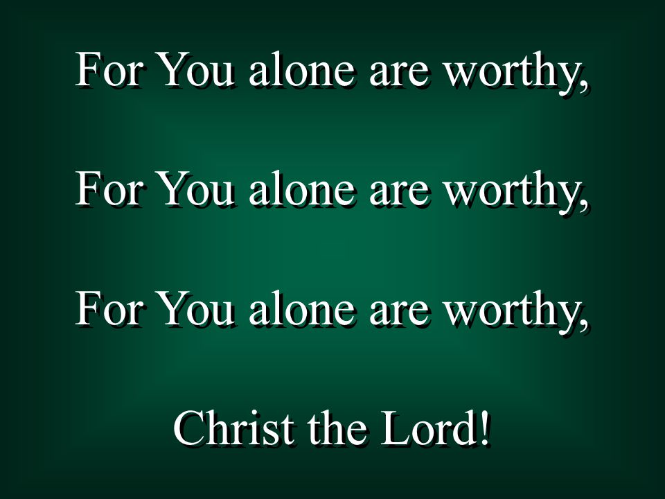 For You alone are worthy, Christ the Lord! For You alone are worthy, Christ the Lord!