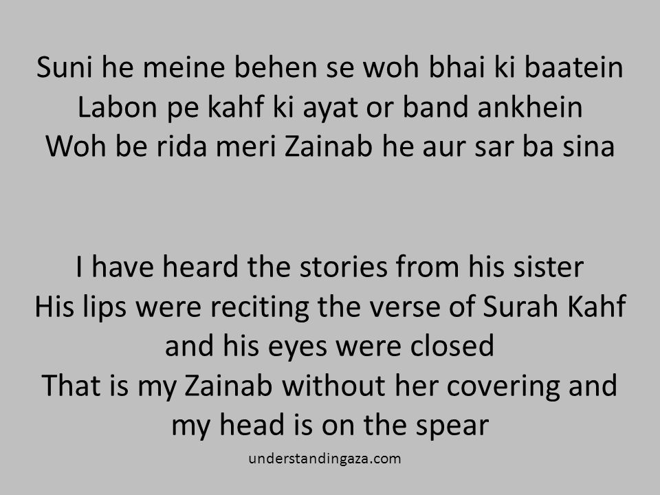 Suni he meine behen se woh bhai ki baatein Labon pe kahf ki ayat or band ankhein Woh be rida meri Zainab he aur sar ba sina I have heard the stories from his sister His lips were reciting the verse of Surah Kahf and his eyes were closed That is my Zainab without her covering and my head is on the spear understandingaza.com