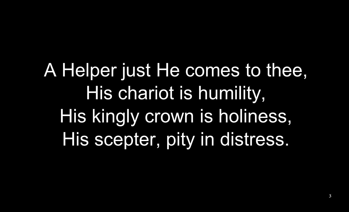 A Helper just He comes to thee, His chariot is humility, His kingly crown is holiness, His scepter, pity in distress.