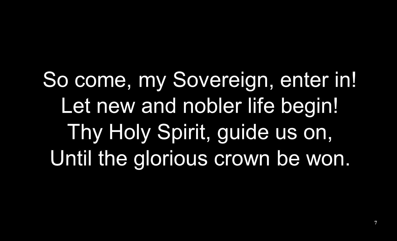 So come, my Sovereign, enter in. Let new and nobler life begin.