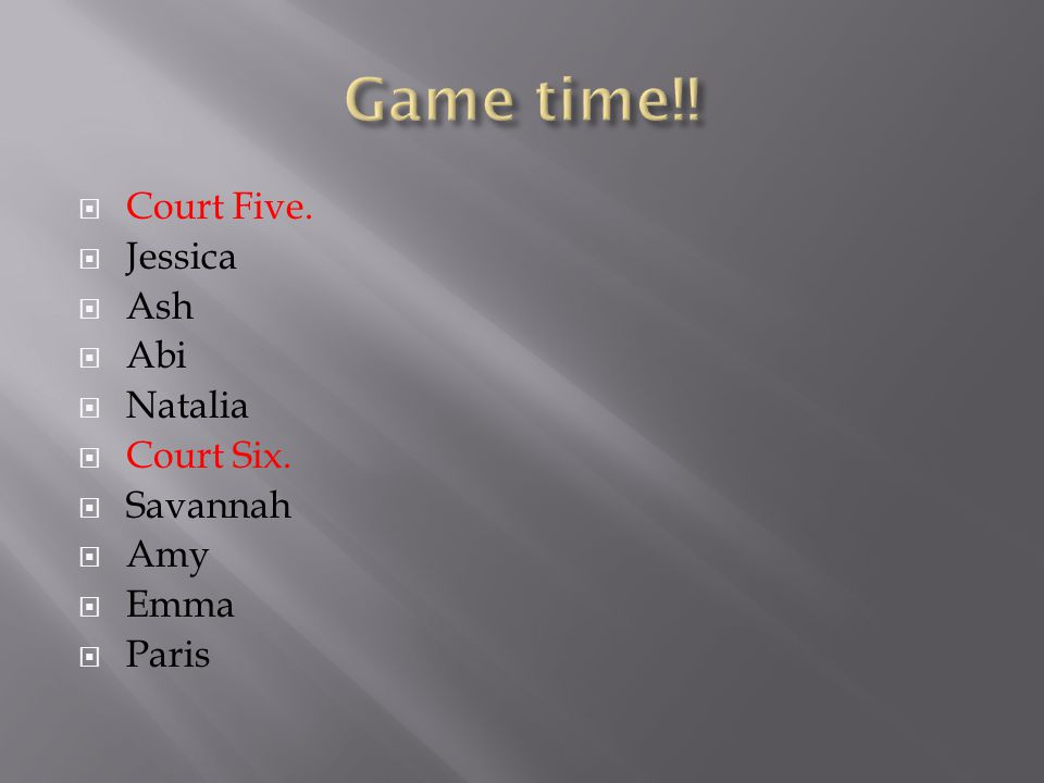 Court Five.  Jessica  Ash  Abi  Natalia  Court Six.  Savannah  Amy  Emma  Paris
