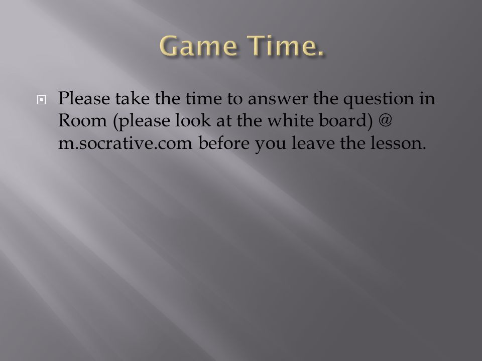  Please take the time to answer the question in Room (please look at the white board) @ m.socrative.com before you leave the lesson.