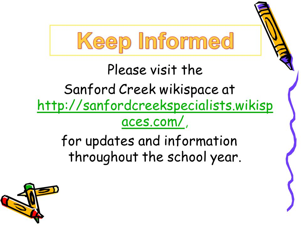 Please visit the Sanford Creek wikispace at http://sanfordcreekspecialists.wikisp aces.com/, http://sanfordcreekspecialists.wikisp aces.com/ for updates and information throughout the school year.