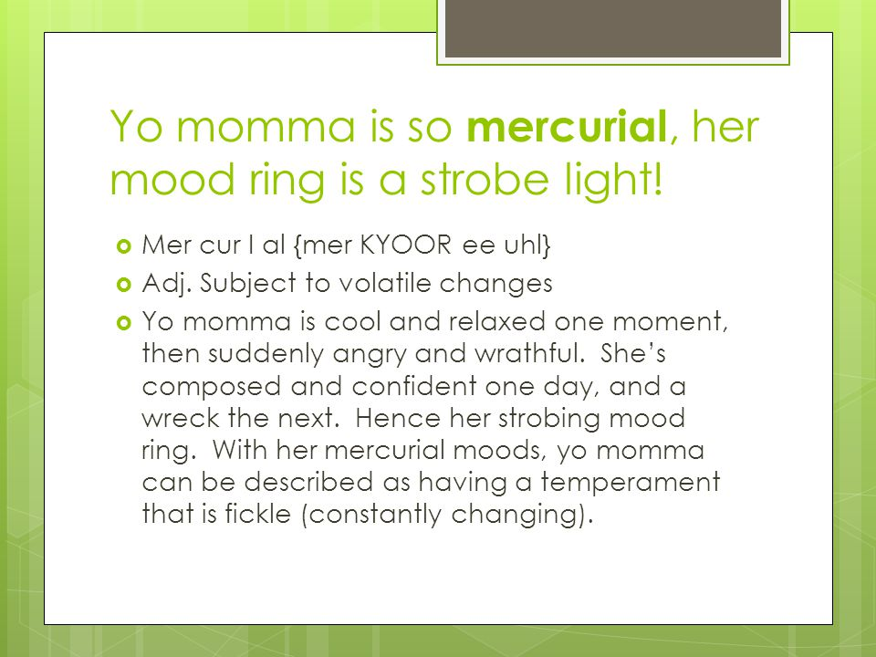 Yo momma is so mercurial, her mood ring is a strobe light.