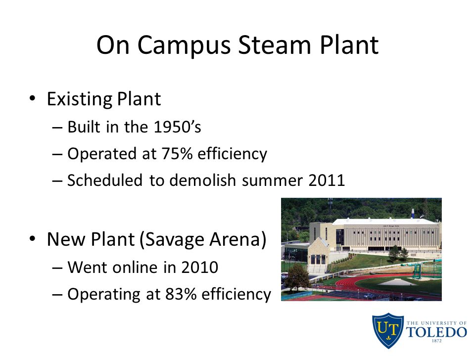 On Campus Steam Plant Existing Plant – Built in the 1950's – Operated at 75% efficiency – Scheduled to demolish summer 2011 New Plant (Savage Arena) – Went online in 2010 – Operating at 83% efficiency
