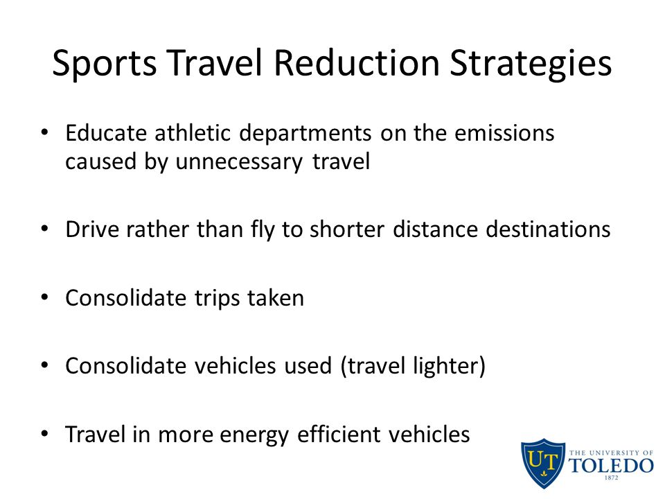Sports Travel Reduction Strategies Educate athletic departments on the emissions caused by unnecessary travel Drive rather than fly to shorter distance destinations Consolidate trips taken Consolidate vehicles used (travel lighter) Travel in more energy efficient vehicles