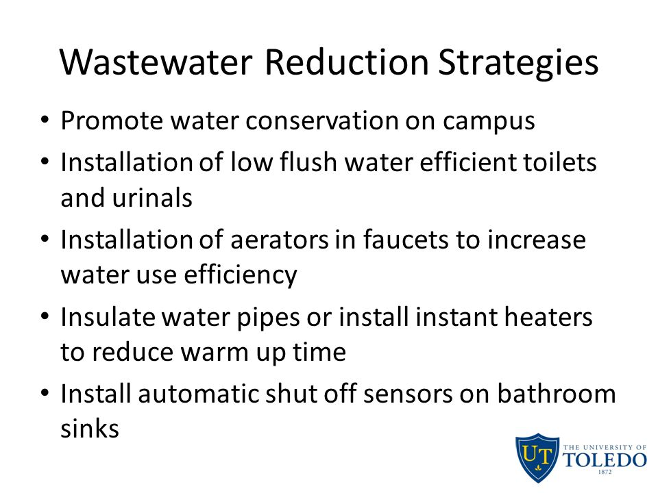 Wastewater Reduction Strategies Promote water conservation on campus Installation of low flush water efficient toilets and urinals Installation of aerators in faucets to increase water use efficiency Insulate water pipes or install instant heaters to reduce warm up time Install automatic shut off sensors on bathroom sinks