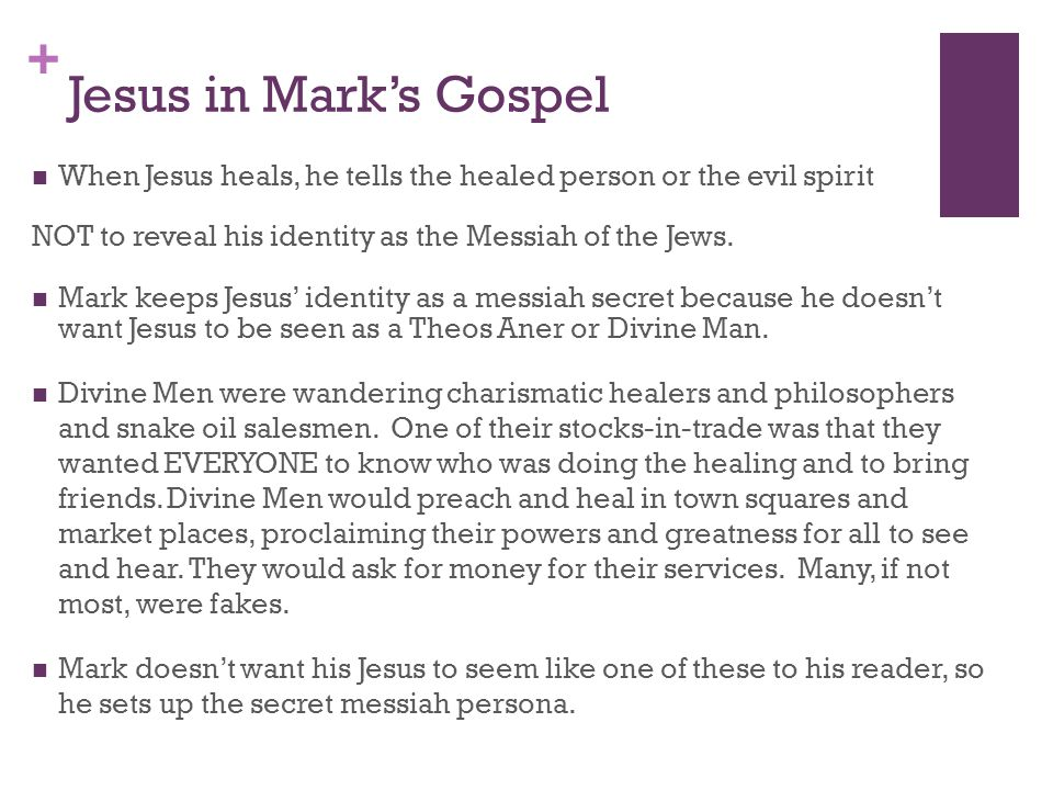+ Jesus in Mark's Gospel When Jesus heals, he tells the healed person or the evil spirit NOT to reveal his identity as the Messiah of the Jews.