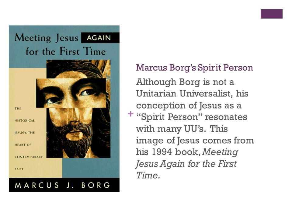 + Marcus Borg's Spirit Person Although Borg is not a Unitarian Universalist, his conception of Jesus as a Spirit Person resonates with many UU's.