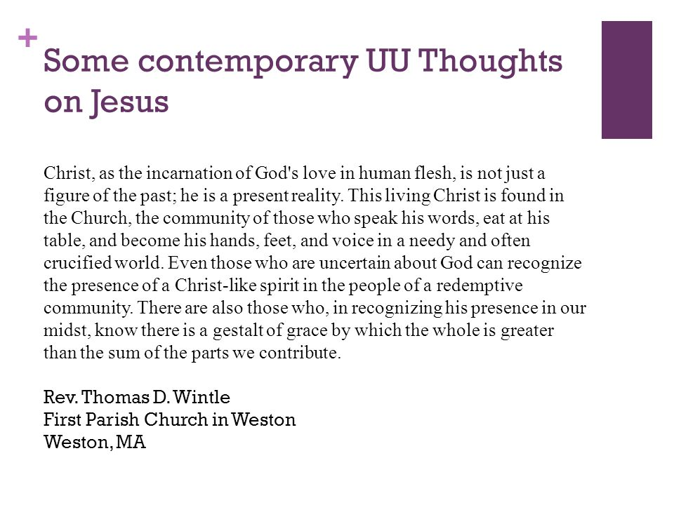 + Some contemporary UU Thoughts on Jesus Christ, as the incarnation of God s love in human flesh, is not just a figure of the past; he is a present reality.