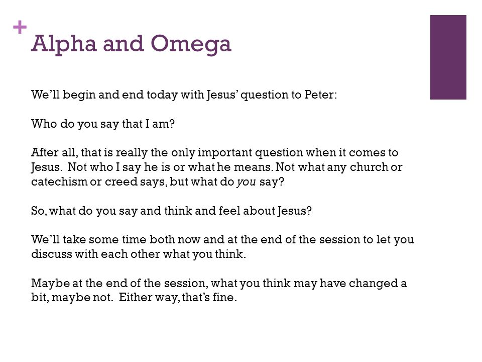 + Alpha and Omega We'll begin and end today with Jesus' question to Peter: Who do you say that I am.