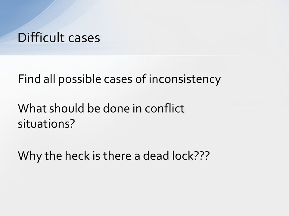 Difficult cases Find all possible cases of inconsistency What should be done in conflict situations.