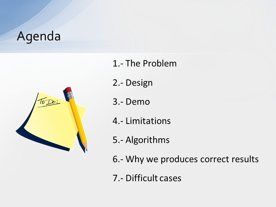 1.- The Problem 2.- Design 3.- Demo 4.- Limitations 5.- Algorithms 6.- Why we produces correct results 7.- Difficult cases Agenda