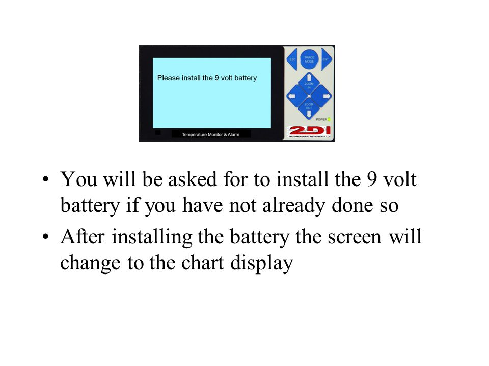 You will be asked for to install the 9 volt battery if you have not already done so After installing the battery the screen will change to the chart display