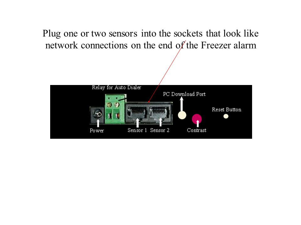 Plug one or two sensors into the sockets that look like network connections on the end of the Freezer alarm