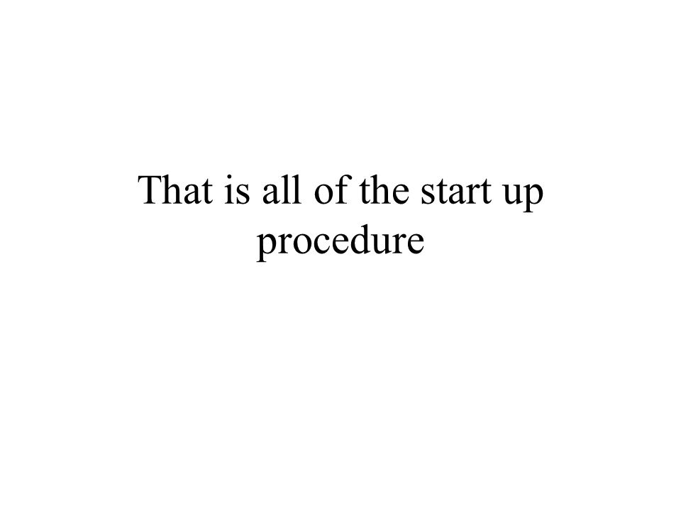 That is all of the start up procedure