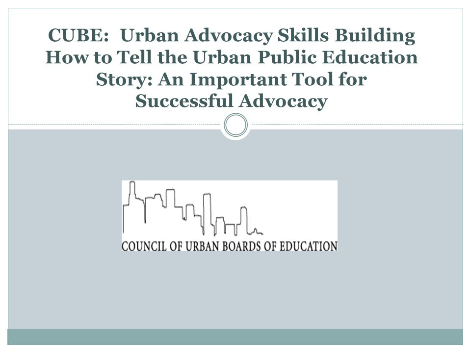 CUBE: Urban Advocacy Skills Building How to Tell the Urban Public Education Story: An Important Tool for Successful Advocacy