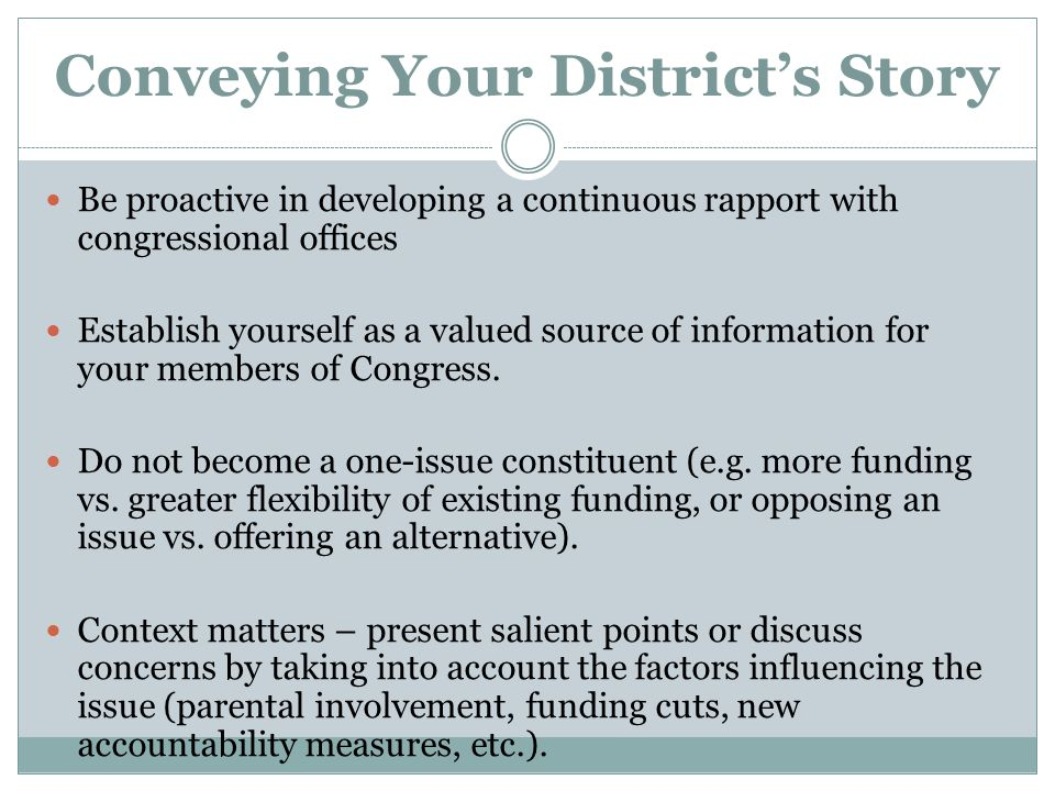 Conveying Your District's Story Be proactive in developing a continuous rapport with congressional offices Establish yourself as a valued source of information for your members of Congress.