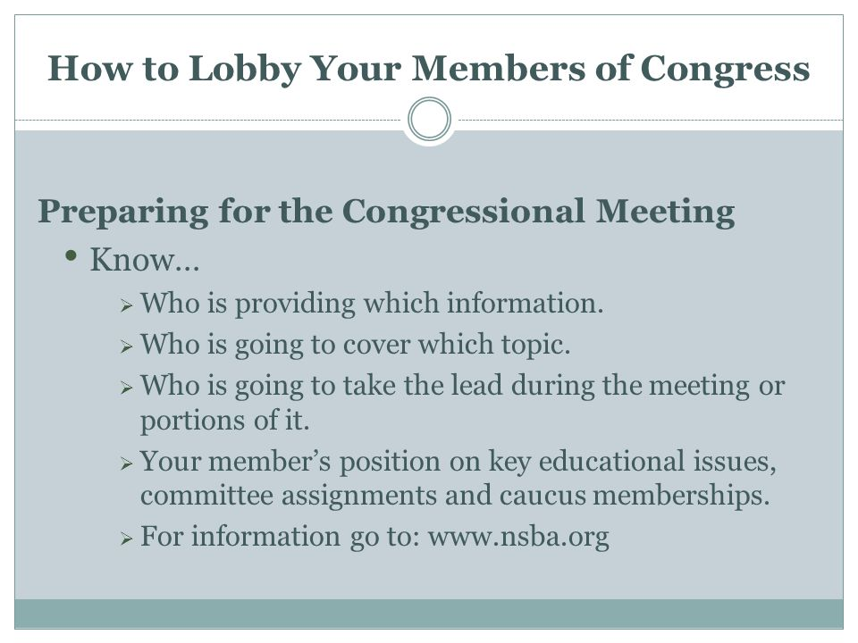 How to Lobby Your Members of Congress Preparing for the Congressional Meeting Know…  Who is providing which information.